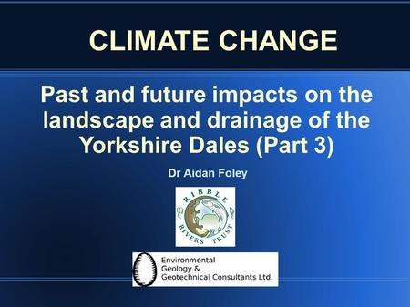 Past and future impacts on the landscape and drainage of the Yorkshire Dales (Part 3) Dr Aidan Foley CLIMATE CHANGE.