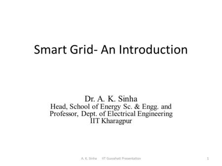Smart Grid- An Introduction Dr. A. K. Sinha Head, School of Energy Sc. & Engg. and Professor, Dept. of Electrical Engineering IIT Kharagpur A. K. Sinha.
