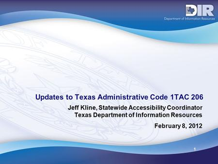 1 Updates to Texas Administrative Code 1TAC 206 Jeff Kline, Statewide Accessibility Coordinator Texas Department of Information Resources February 8, 2012.