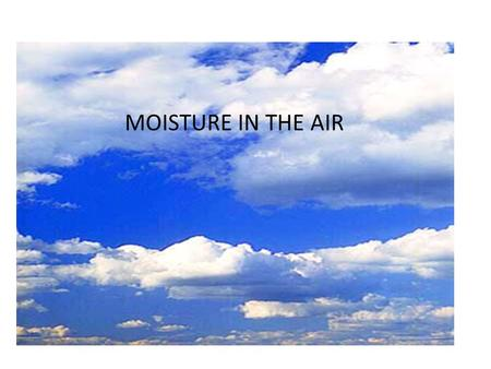 Moisture in the Air MOISTURE IN THE AIR. Weather Present state of the atmosphere and current conditions.
