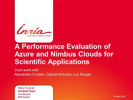 A Performance Evaluation of Azure and Nimbus Clouds for Scientific Applications Radu Tudoran KerData Team Inria Rennes ENS Cachan 10 April 2012 Joint work.