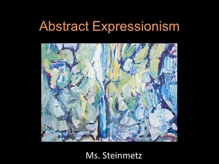Abstract Expressionism Ms. Steinmetz. What is it? Movement in US painting that was the dominant force in the country's art in the late 1940s and 1950s.