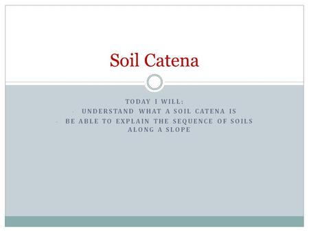 Soil Catena Today I will: Understand what a soil catena is