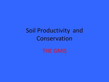 Soil Productivity and Conservation THE GMIS. Importance of Soil As the key resource in crop production It supports the physical, chemical, and biological.