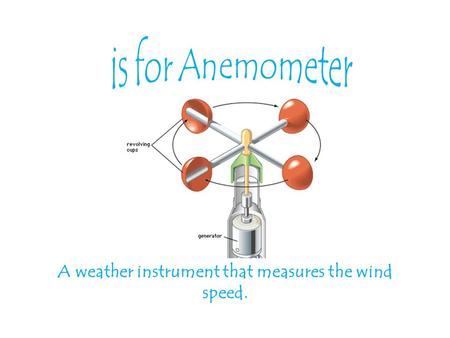 A weather instrument that measures the wind speed.