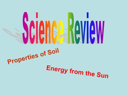 Properties of Soil Energy from the Sun. When we talk about the properties of soil what do we need to name? how it feels how it looks its ability to contain.