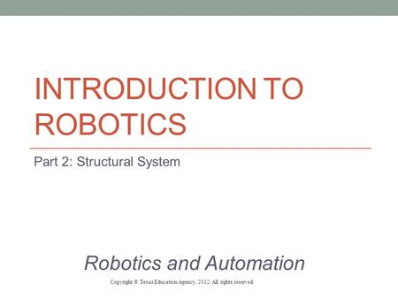 INTRODUCTION TO ROBOTICS Part 2: Structural System Robotics and Automation Copyright © Texas Education Agency, 2012. All rights reserved.