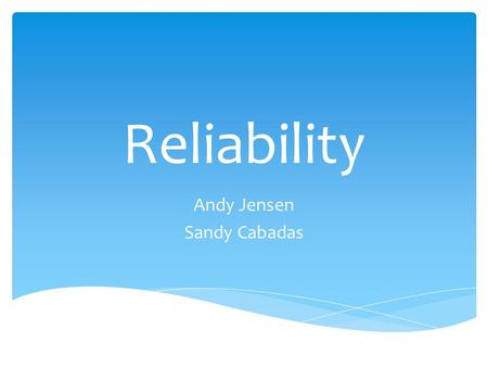 Reliability Andy Jensen Sandy Cabadas.  Understanding Reliability and its issues can help one solve them in relatable areas of computing Thesis.
