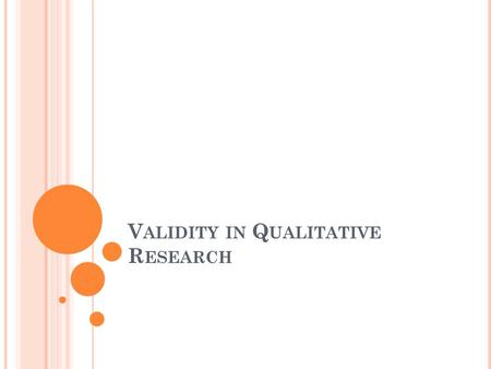 V ALIDITY IN Q UALITATIVE R ESEARCH. V ALIDITY How accurate are the conclusions you make based on your data analysis? A matter of degree Non-reification.