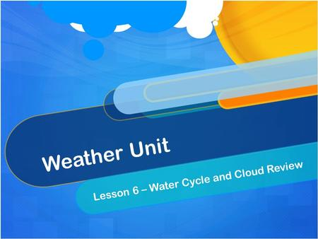 Weather Unit Lesson 6 – Water Cycle and Cloud Review.