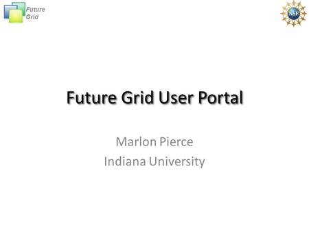 Future Grid Future Grid User Portal Marlon Pierce Indiana University.