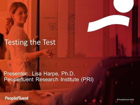 © PeopleFluent 2014 Testing the Test Presenter: Lisa Harpe, Ph.D. Peoplefluent Research Institute (PRI)
