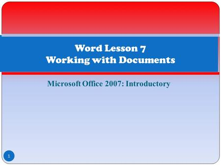 Microsoft Office 2007: Introductory 1 Word Lesson 7 Working with Documents.