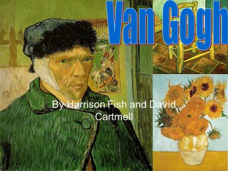 By Harrison Fish and David Cartmell. To good at art Van Gogh was quiet the genius… so much so he cut his ear off. There is an old saying, if you are so.