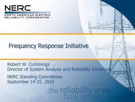Frequency Response Initiative Robert W. Cummings Director of System Analysis and Reliability Initiatives NERC Standing Committees September 14-15, 2010.