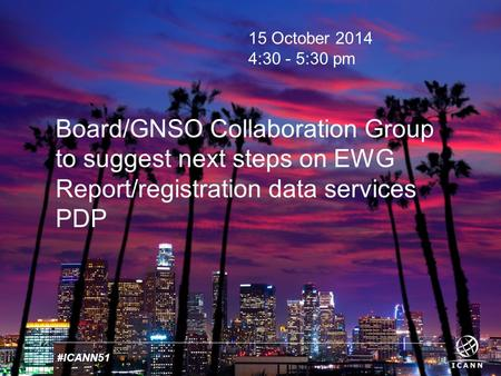 Text #ICANN51 15 October 2014 4:30 - 5:30 pm Board/GNSO Collaboration Group to suggest next steps on EWG Report/registration data services PDP.