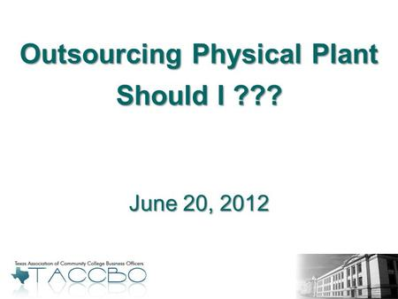 June 20, 2012 Outsourcing Physical Plant Should I ???