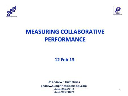 1 MEASURING COLLABORATIVE PERFORMANCE 12 Feb 13 Dr Andrew S Humphries +44(0)1908-664119 +44(0)7963-241872.
