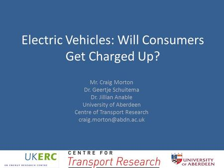 Electric Vehicles: Will Consumers Get Charged Up? Mr. Craig Morton Dr. Geertje Schuitema Dr. Jillian Anable University of Aberdeen Centre of Transport.