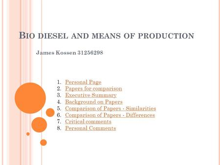 B IO DIESEL AND MEANS OF PRODUCTION James Kossen 31256298 1.Personal PagePersonal Page 2.Papers for comparisonPapers for comparison 3.Executive SummaryExecutive.