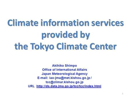 Climate information services provided by the Tokyo Climate Center 1 Akihiko Shimpo Office of International Affairs Japan Meteorological Agency E-mail: