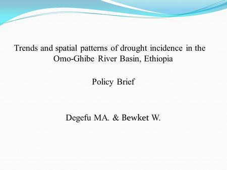 Trends and spatial patterns of drought incidence in the Omo-Ghibe River Basin, Ethiopia Policy Brief Degefu MA. & Bewket W.
