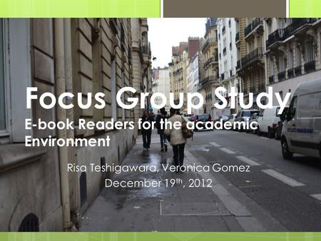 Focus Group Study E-book Readers for the academic Environment Risa Teshigawara, Veronica Gomez December 19 th, 2012.