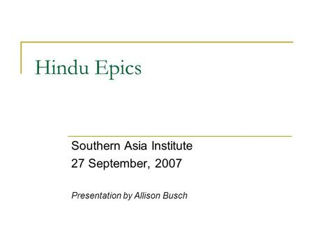 Hindu Epics Southern Asia Institute 27 September, 2007 Presentation by Allison Busch.