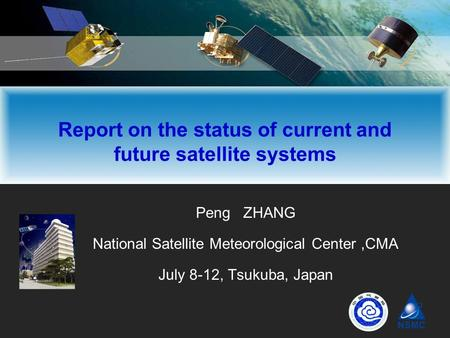 Peng ZHANG National Satellite Meteorological Center,CMA July 8-12, Tsukuba, Japan Report on the status of current and future satellite systems.