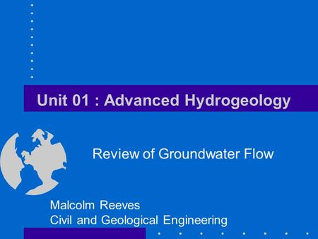 Unit 01 : Advanced Hydrogeology Review of Groundwater Flow Malcolm Reeves Civil and Geological Engineering.