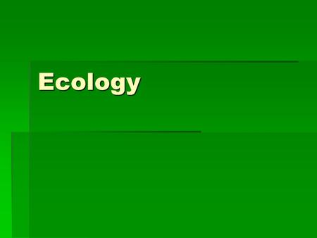 Ecology. Ecology  Study of the interactions between organisms and their environments.  Environmental levels of organization:
