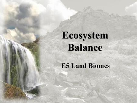 Ecosystem Balance E5 Land Biomes. Land Biomes The movement of matter and flow of energy are common to all ecosystems But, differences in temperature and.