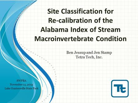 Site Classification for Re-calibration of the Alabama Index of Stream Macroinvertebrate Condition Ben Jessup and Jen Stamp Tetra Tech, Inc. SWPBA November.