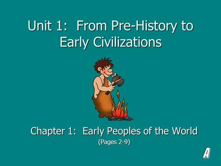 Unit 1: From Pre-History to Early Civilizations Chapter 1: Early Peoples of the World (Pages 2-9)