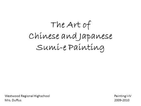 The Art of Chinese and Japanese Sumi-e Painting Westwood Regional Highschool Painting I-IV Mrs. Duffus 2009-2010.