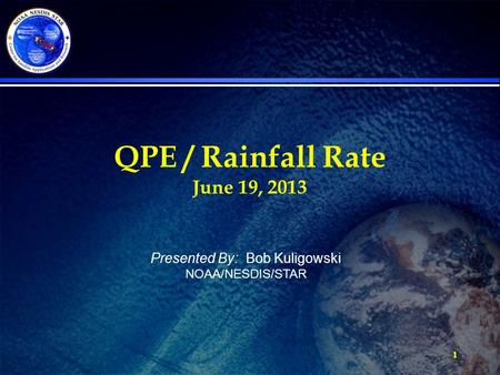 1 QPE / Rainfall Rate June 19, 2013 Presented By: Bob Kuligowski NOAA/NESDIS/STAR.