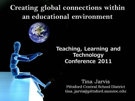 Creating global connections within an educational environment Teaching, Learning and Technology Conference 2011 Tina Jarvis Pittsford Central School District.
