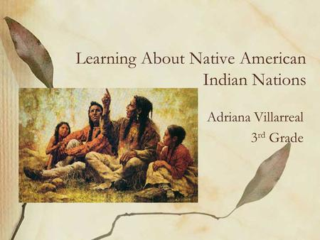 Learning About Native American Indian Nations Adriana Villarreal 3 rd Grade.
