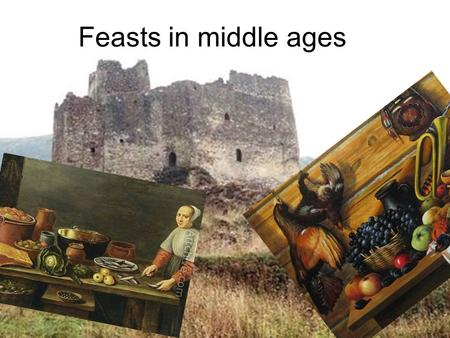 Feasts in middle ages. We know a little about art of cookery of those times When the noble people(seniors) live in castles and have knights to protect.