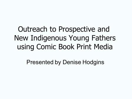 Outreach to Prospective and New Indigenous Young Fathers using Comic Book Print Media Presented by Denise Hodgins.