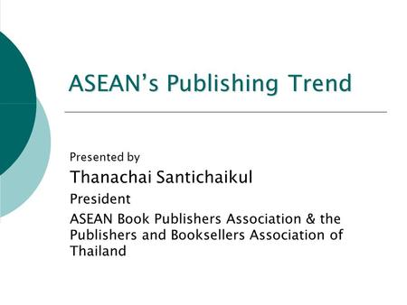 ASEAN's Publishing Trend Presented by Thanachai Santichaikul President ASEAN Book Publishers Association & the Publishers and Booksellers Association of.