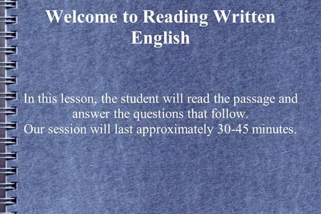 Welcome to Reading Written English In this lesson, the student will read the passage and answer the questions that follow. Our session will last approximately.