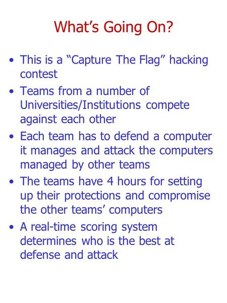 "What's Going On? This is a ""Capture The Flag"" hacking contest Teams from a number of Universities/Institutions compete against each other Each team has."