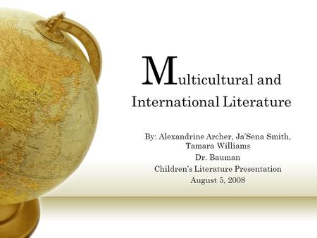 M ulticultural and International Literature By: Alexandrine Archer, Ja'Sena Smith, Tamara Williams Dr. Bauman Children's Literature Presentation August.
