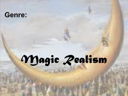Genre: Magic Realism. Magic Realism - Definition The introduction of magical devises or magic in general within a believable realistic story, without.