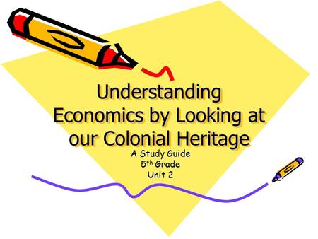 Understanding Economics by Looking at our Colonial Heritage A Study Guide 5 th Grade Unit 2.