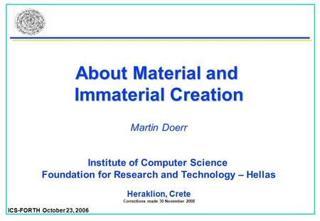 ICS-FORTH October 23, 2006 About Material and Immaterial Creation Institute of Computer Science Foundation for Research and Technology – Hellas Heraklion,