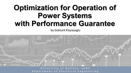 Optimization for Operation of Power Systems with Performance Guarantee by Gokturk Poyrazoglu University at Buffalo, SUNY Department of Electrical Engineering.
