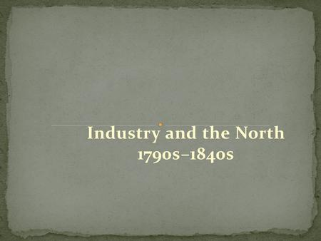 Industry and the North 1790s–1840s. Young women from New England farms worked in the Lowell textile mills. Initially, the women found the work a welcome.