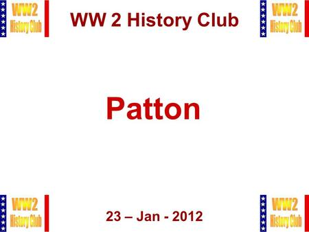 1 WW 2 History Club 23 – Jan - 2012 Patton. 2 Agenda  Admin Stuff  Patton  Q&A  Raffle, Closing.